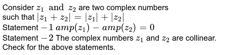 Consider `z_(1)andz_(2)` are two complex numbers <br> such that ` z_(1)+z_(2) = z_(1) + z_(2) ` <br> Statement `-1` `amp (z_(1))-amp(z_(2))=0` <br> Statement `-2` The complex numbers `z_(1)` and `z_(2)` are collinear.<br>  Check for the above statements.