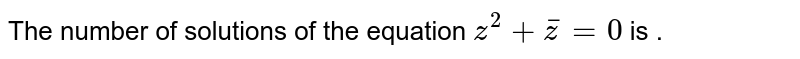 The number of solutions of the equation `z^(2) + barz =0` is .