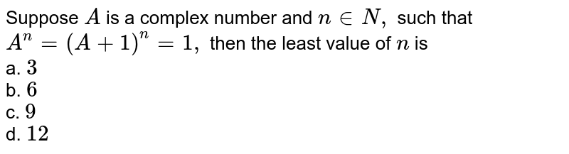 Suppose `A` is a complex number and `n in  N ,` such that `A^n=(A+1)^n=1,` then the least value of `n` is<br> a. `3`<br> b. `6`<br> c. `9`<br> d. `12`