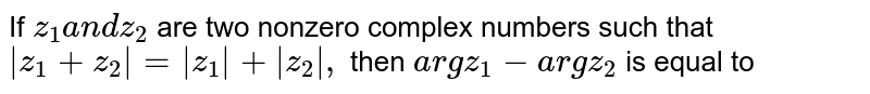 If `z_1a n dz_2` are two nonzero complex numbers such that `|z_1+z_2|=|z_1|+|z_2|,` then `a rgz_1-a r g z_2` is equal to