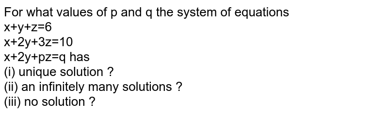 For what values of p and q the system of equations <br> x+y+z=6 <br> x+2y+3z=10 <br> x+2y+pz=q has <br> (i) unique solution ? <br> (ii) an infinitely many solutions ? <br> (iii) no solution ?