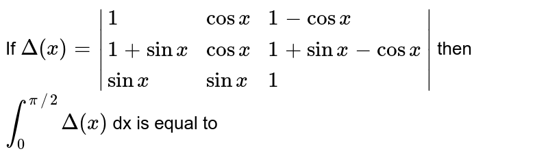 If `Delta (x)= {:(1,cos x,1-cos x),(1+sin x,cos x,1+sinx-cosx),(sinx,sinx,1):} ` then  `int_(0)^(pi//2)Delta(x)` dx is equal to