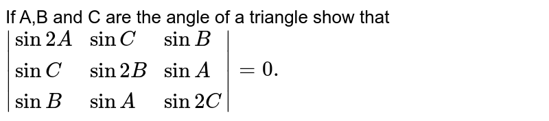 If A,B and C are the angle of a triangle show that  `|{:(sin2A,sinC,sinB),(sinC,sin2B,sinA),(sinB,sinA,sin2C):}|=0.`