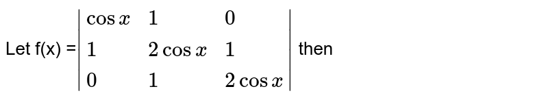 Let f(x) =`|{:(cos x ,1,0 ),(1,2cosx,1),(0,1,2cosx):}|` then