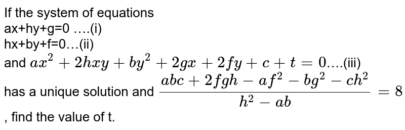 If the system of equations <br> ax+hy+g=0 ….(i) <br> hx+by+f=0…(ii) <br>   and `ax^2+2hxy+by^2 + 2gx+ 2fy+c+t=0`….(iii) <br>   has a unique solution and `(abc+2fgh-af^2-bg^2-ch^2)/(h^2-ab)=8` , find the value of 't'.