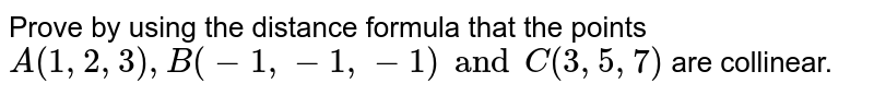 Prove by using the distance formula that the points `A (1,2,3), B (-1, -1, -1) and C (3,5,7)` are collinear.