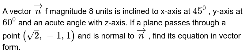 A vector ` vec n` f magnitude 8 units is inclined to x-axis at `45^0` , y-axis at `60^0` and an acute angle with z-axis. If a plane passes through a point `(sqrt(2),-1,1)` and is normal to ` vec n` , find its equation in vector form.
