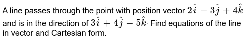 A line passes through the point with position vector `2 hat i-3 hat j+4 hat k` and is in the direction of `3 hat i+4 hat j-5 hat kdot` Find equations of the line in vector and Cartesian form.