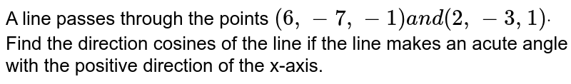 A line passes through the   points `(6,-7,-1)a n d(2,-3,1)dot` Find the direction cosines   of the line if the line makes an acute angle with the positive direction of   the x-axis.