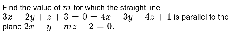 Find the value of `m` for which the straight line `3x-2y+z+3=0=4x-3y+4z+1` is parallel to the plane `2x-y+m z-2=0.`