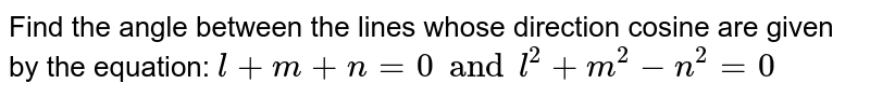 """Find the angle between the lines whose direction   cosine are given by the equation: `""""l""""+""""m""""+""""n""""=0""""  and  """"l^2""""+""""m^2""""-""""n^2""""=0`"""