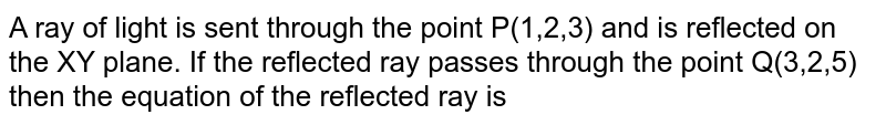 A ray of light is sent through the point P(1,2,3) and is reflected on the XY plane. If the reflected ray passes through the point Q(3,2,5) then the equation of the reflected ray is