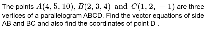 The points `A(4, 5, 10), B(2, 3, 4) and C(1, 2, -1)` are three vertices of a parallelogram ABCD. Find the vector equations of side AB and BC and also find the coordinates of point D .