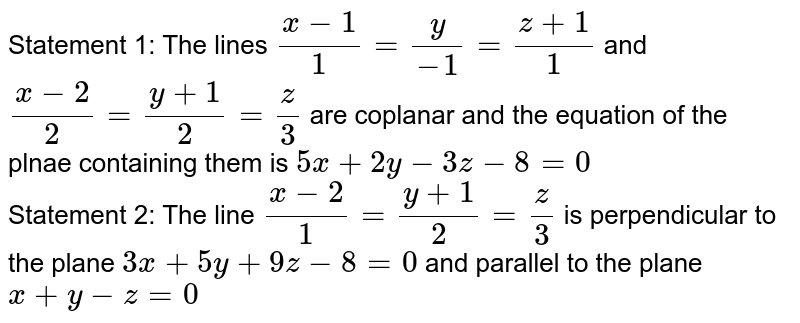 Statement 1: The lines `(x-1)/1=y/(-1)=(z+1)/1` and `(x-2)/2=(y+1)/2=z/3` are coplanar and the equation of the plnae containing them is `5x+2y-3z-8=0` <br> Statement 2: The line `(x-2)/1=(y+1)/2=z/3` is perpendicular to the plane `3x+5y+9z-8=0` and parallel to the plane `x+y-z=0`