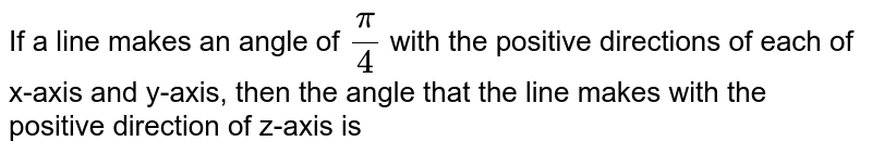 If a line makes an angle of `pi/4` with the positive directions of each of x-axis and y-axis, then the angle that the line makes with the positive direction of z-axis is