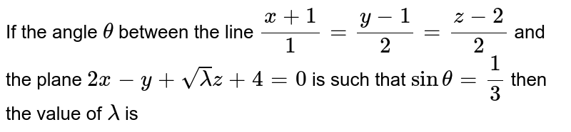 If the angle `theta` between the line `(x+1)/(1) = ( y-1)/(2) = (z-2)/(2)` and the plane `2x-y+sqrt( lambda ) z + 4 =0` is such that `sin theta = (1)/(3)` then the value of `lambda` is