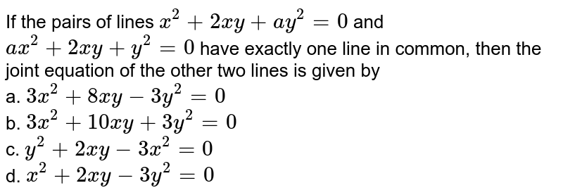 If the pairs of lines `x^2+2x y+a y^2=0` and `a x^2+2x y+y^2=0` have exactly one line in common, then the joint equation of the other   two lines is given by<br>a.   `3x^2+8x y-3y^2=0`<br>b.   `3x^2+10 x y+3y^2=0`<br>c.   `y^2+2x y-3x^2=0`<br>d.    `x^2+2x y-3y^2=0`