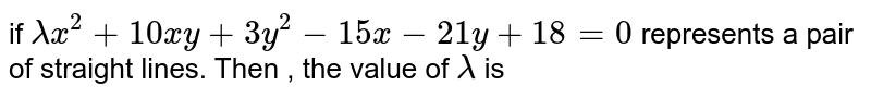 if `lambda x^2+10xy+3y^2-15x-21y+18=0` represents a pair of straight lines. Then , the  value of `lambda` is