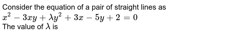 Consider the equation of a pair of straight lines as `x^2-3xy+lambday^2+3x-5y+2=0` <br> The value of `lambda` is