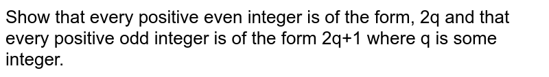 Show that every positive even integer is of the form, 2q and that every positive odd integer is of the form 2q+1 where q is some integer.
