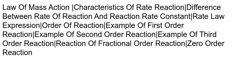 Law Of Mass Action  Characteristics Of Rate Reaction Difference Between Rate Of Reaction And Reaction Rate Constant Rate Law Expression Order Of Reaction Example Of First Order Reaction Example Of Second Order Reaction Example Of Third Order Reaction Reaction Of Fractional Order Reaction Zero Order Reaction