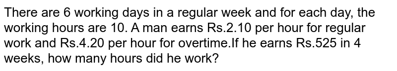 There are 6 working days in a regular week and for each day, the working hours are 10. A man earns Rs.2.10 per hour for regular work and Rs.4.20 per hour for overtime.If he earns Rs.525 in 4 weeks, how many hours did he work?