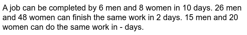 A job can be completed by 6 men and 8 women in 10 days. 26 men and 48 women can finish the same work in 2 days. 15 men and 20 women can do the same work in - days.