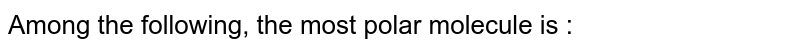 Among the following, the most polar molecule is :