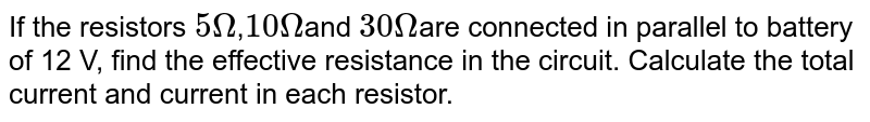 If the resistors `5Omega`,`10Omega`and `30Omega`are connected in parallel to battery of 12 V, find the effective resistance in the circuit. Calculate the total current and current in each resistor.