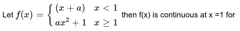 """Let `f(x)={(x+a,"""","""",x lt 1),(ax^(2)+1,"""","""",x ge 1):}` then f(x)  is continuous at x =1 for :"""