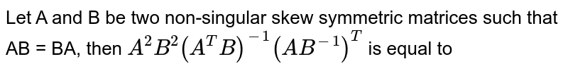 Let A and B be two non-singular skew symmetric matrices such that AB = BA, then `A^(2)B^(2)(A^(T)B)^(-1)(AB^(-1))^(T)` is equal to