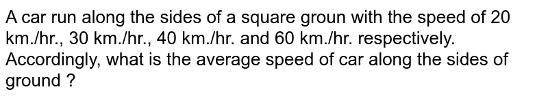 A car run along the sides of a square groun with the speed of 20 km./hr., 30 km./hr., 40 km./hr. and 60 km./hr. respectively. Accordingly, what is the average speed of car along the sides of ground ?