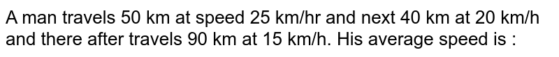 A man travels 50 km at speed 25 km/hr and next 40 km at 20 km/h and there after travels 90 km at 15 km/h. His average speed is :