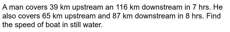 A man covers 39 km upstream an 116 km downstream in 7 hrs. He also covers 65 km upstream and 87 km downstream in 8 hrs. Find the speed of boat in still water.