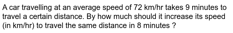 A car travelling at an average speed of 72 km/hr takes 9 minutes to travel a certain distance. By how much should it increase its speed (in km/hr) to travel the same distance in 8 minutes ?