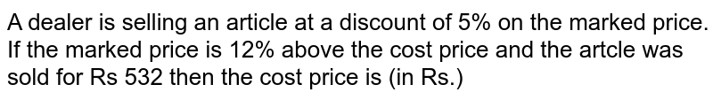 A dealer is selling an article at a discount of 5% on the marked price. If the marked price is 12% above the cost price and the artcle was sold for Rs 532 then the cost price is (in Rs.)
