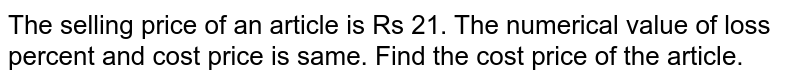 The selling price of an article is Rs 21. The numerical value of loss percent and cost price is same. Find the cost price of the article.