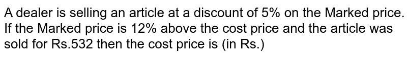 A dealer is selling an article at a discount of 5% on the Marked price. If the Marked price is 12% above the cost price and the article was sold for Rs.532 then the cost price is (in Rs.)