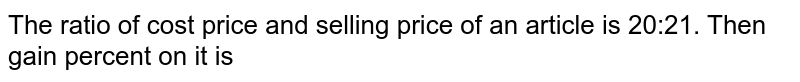 The ratio of cost price and selling price of an article is 20:21. Then gain percent on it is