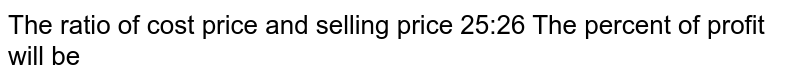 The ratio of cost price and selling price 25:26 The percent of profit will be