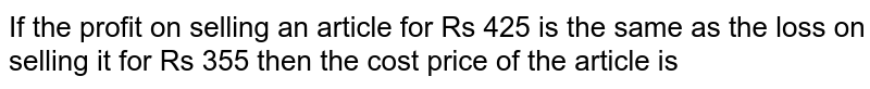 If the profit on selling an article for Rs 425 is the same as the loss on selling it for Rs 355 then the cost price of the article is