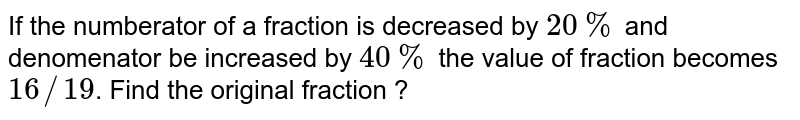 If the numberator of a fraction is decreased by `20%` and denomenator be increased by `40%` the value of fraction becomes `16//19`. Find the original fraction ?