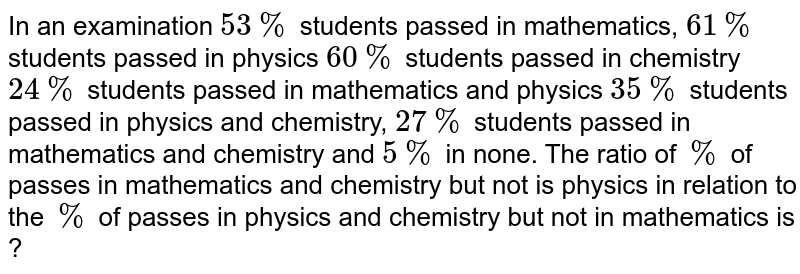 In an examination `53%` students passed in mathematics, `61%` students passed in physics `60%` students passed in chemistry `24%` students passed in mathematics and physics `35%` students passed in physics and chemistry, `27%` students passed in mathematics and chemistry and `5%` in none. The ratio of `%` of passes in mathematics and chemistry but not is physics in relation to the `%` of passes in physics and chemistry but not in mathematics is ?