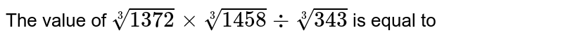 The value of `root(3)(1372)xxroot(3)(1458)+root(3)(343)` is equal to
