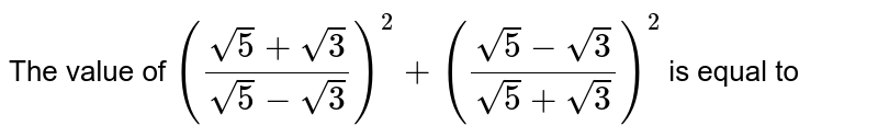 The value of `((sqrt5+sqrt3)/(sqrt5-sqrt3))^2+((sqrt5-sqrt3)/(sqrt5+sqrt3))^2` is equal to