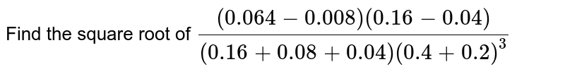 Find the square root of `((0.064-0.008)(0.16-0.04))/((0.16+0.08+0.04)(0.4+0.2)^(3))`