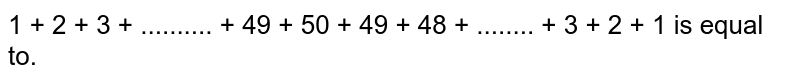 1 + 2 + 3 + .......... + 49 + 50 + 49 + 48 +  ........ + 3 + 2 + 1 is equal to.