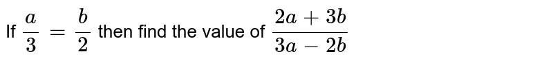 If `a/3=b/2` then find the value of `(2a+3b)/(3a-2b)`