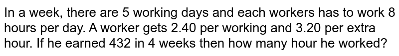 In a week, there are 5 working days and each workers has to work 8 hours per day. A worker gets  2.40 per working and  3.20 per extra hour. If he earned  432 in 4 weeks then how many hour he worked?