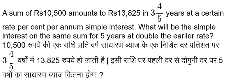 A sum of Rs 10,500 amounts to Rs 1,3,825 in `3(4/5)` years at a certain rate per cent per annum simple interest. What will be the simple interest on the same sum for 5 years at double the earlier rate ?